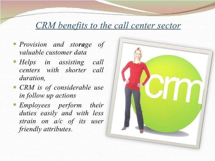CRM benefits to the call center sector <ul><li>Provision and sto ra ge of valuable customer data </li></ul><ul><li>Hel...
