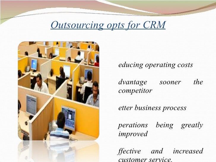 Outsourcing opts for CRM <ul><li>Reducing operating costs  </li></ul><ul><li>Advantage sooner the competitor </li></ul><ul...