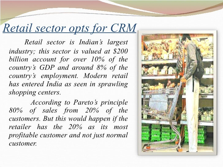 Retail sector opts for CRM <ul><li>Retail sector is Indian's largest industry; this sector is valued at $200 billion accou...
