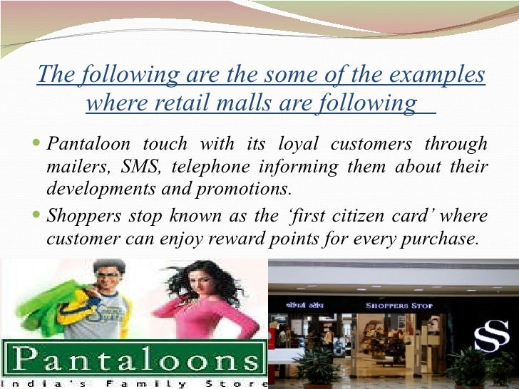 The following are the some of the examples where retail malls are following  <ul><li>Pantaloon touch with its loyal custom...