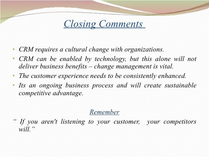 Closing Comments  <ul><li>CRM requires a cultural change with organizations. </li></ul><ul><li>CRM can be enabled by techn...