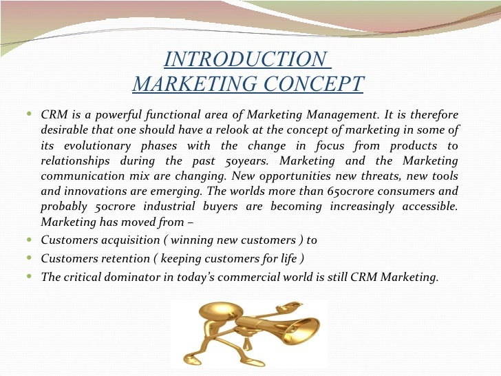INTRODUCTION  MARKETING CONCEPT <ul><li>CRM is a powerful functional area of Marketing Management. It is therefore desirab...