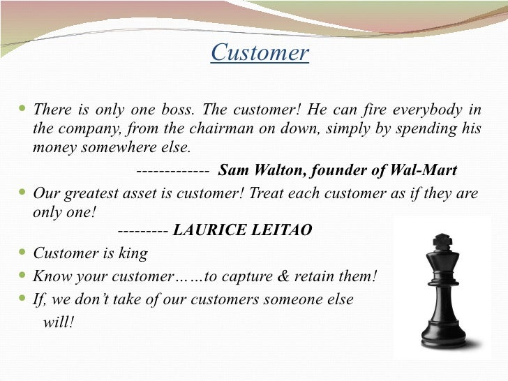 Customer <ul><li>There is only one boss. The customer! He can fire everybody in the company, from the chairman on down, si...