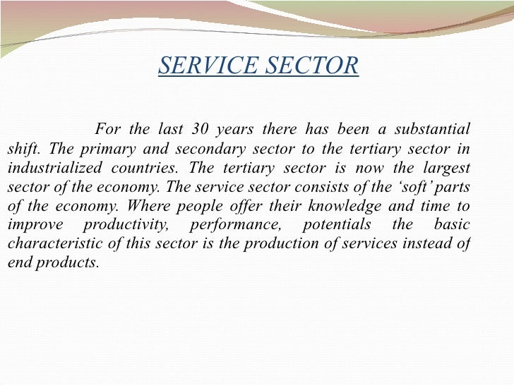 SERVICE SECTOR <ul><li>For the last 30 years there has been a substantial shift. The primary and secondary sector to the t...