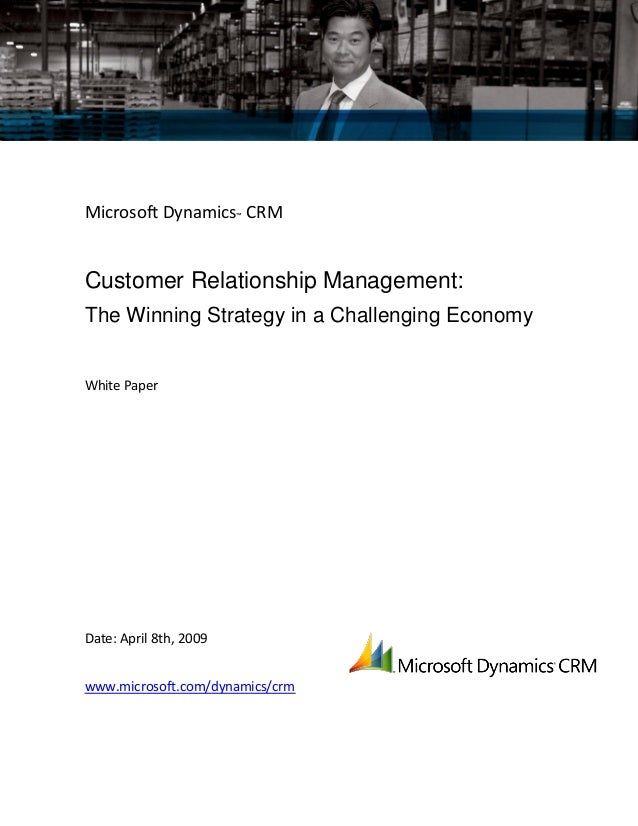 Microsoft Dynamics™ CRM Customer Relationship Management: The Winning Strategy in a Challenging Economy White Paper Date: ...