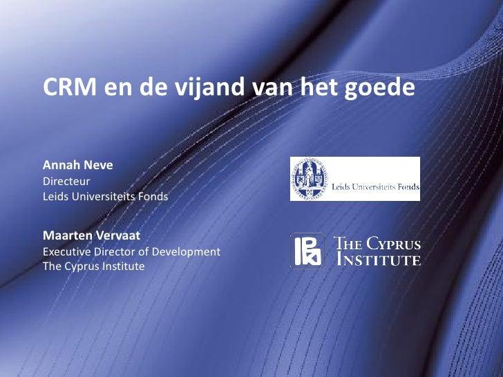 CRM en de vijand van het goede  Annah Neve Directeur Leids Universiteits Fonds   Maarten Vervaat Executive Director of Dev...