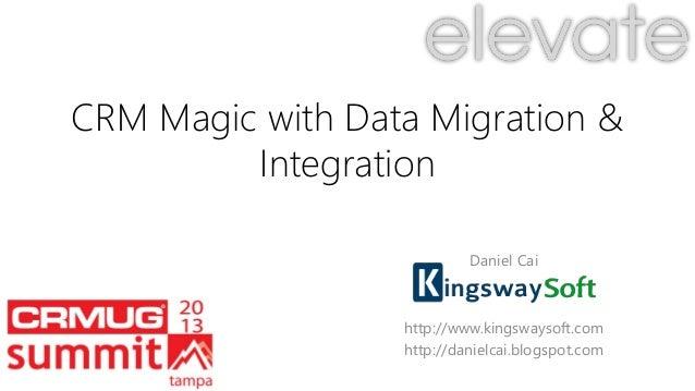 CRM Magic with Data Migration & Integration Daniel Cai http://www.kingswaysoft.com http://danielcai.blogspot.com