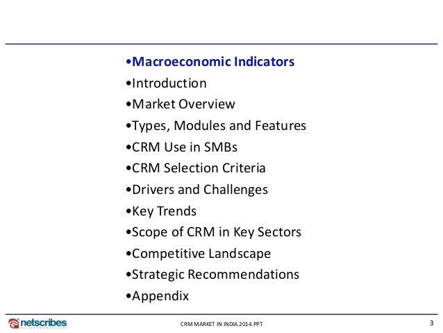 3CRM MARKET IN INDIA 2014.PPT •Macroeconomic Indicators •Introduction •Market Overview •Types, Modules and Features •CRM U...