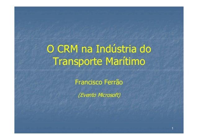1 O CRM na Indústria do Transporte Marítimo Francisco Ferrão (Evento Microsoft)