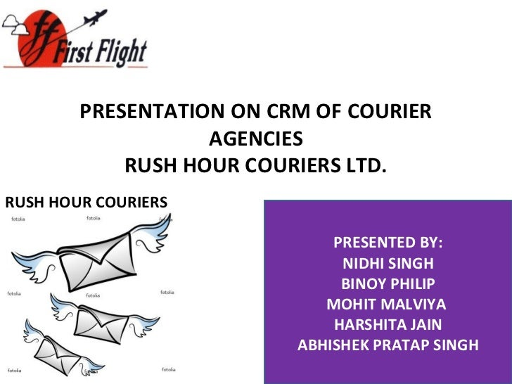 PRESENTATION ON CRM OF COURIER AGENCIES RUSH HOUR COURIERS LTD. PRESENTED BY: NIDHI SINGH BINOY PHILIP MOHIT MALVIYA  HARS...