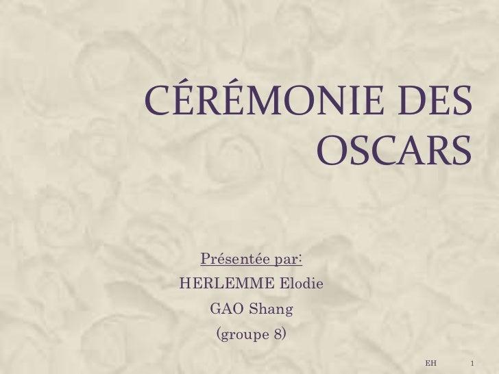 CÉRÉMONIE DES      OSCARS   Présentée par: HERLEMME Elodie    GAO Shang     (groupe 8)                    EH   1