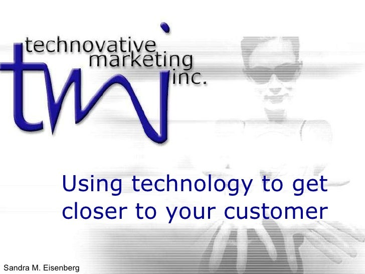 Using technology to get closer to your customer Sandra M. Eisenberg