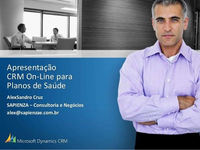 Apresentação CRM On-Line para Planos de Saúde AlexSandro Cruz SAPIENZA – Consultoria e Negócios alex@sapienzae.com.br