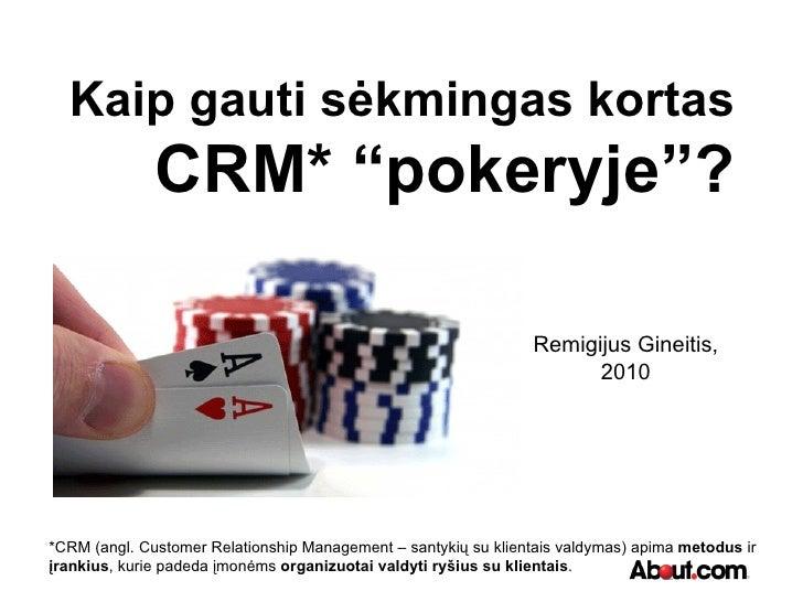 """Kaip gauti sėkmingas kortas CRM* """"pokeryje""""? Remigijus Gineitis, 2010 *CRM (angl. Customer Relationship Management – santy..."""