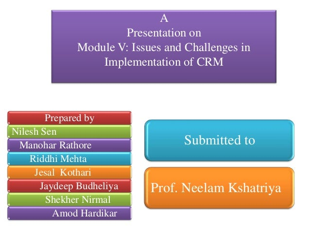 APresentation onModule V: Issues and Challenges inImplementation of CRMPrepared byNilesh SenManohar RathoreRiddhi MehtaJes...
