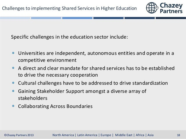 Challenges to implementing Shared Services in Higher Education  Specific challenges in the education sector include: Unive...