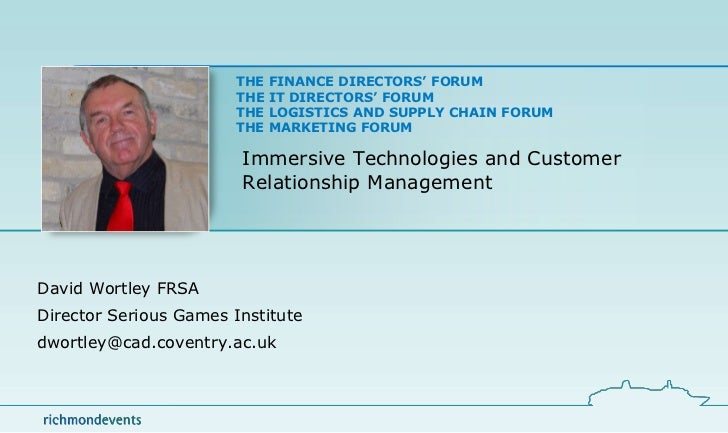 Immersive Technologies and Customer Relationship Management<br />David Wortley FRSA<br />Director Serious Games Institute<...