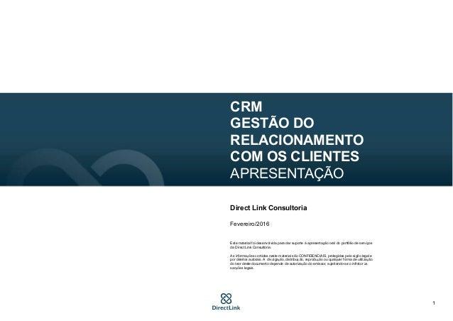 1 CRM GESTÃO DO RELACIONAMENTO COM OS CLIENTES APRESENTAÇÃO Direct Link Consultoria Fevereiro/2016 Este material foi desen...