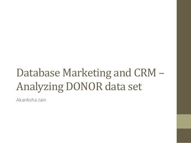Database  Marketing  and  CRM  –   Analyzing  DONOR  data  set     Akanksha  Jain
