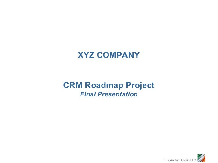 XYZ COMPANYCRM Roadmap Project   Final Presentation                        The Anglum Group LLC