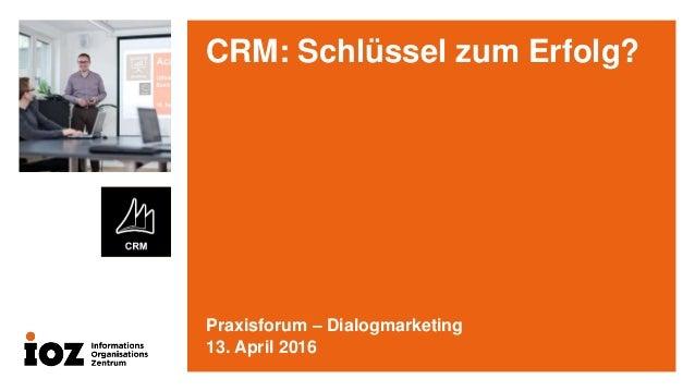 CRM: Schlüssel zum Erfolg? Praxisforum – Dialogmarketing 13. April 2016