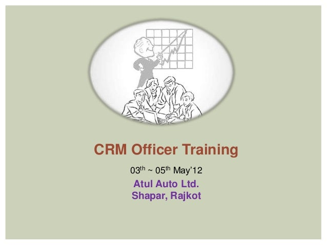 CRM Officer Training    03th ~ 05th May'12     Atul Auto Ltd.     Shapar, Rajkot