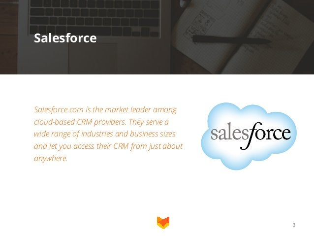 Salesforce  Salesforce.com is the market leader among cloud-based CRM providers. They serve a widerange of industries and...
