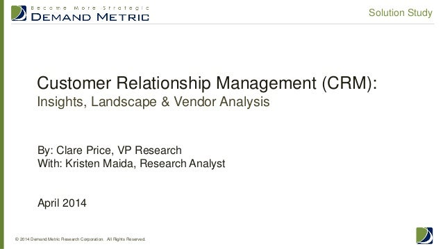 Customer Relationship Management (CRM): Insights, Landscape & Vendor Analysis © 2014 Demand Metric Research Corporation. A...
