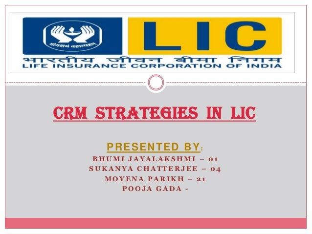 CRM STRATEGIES IN LIC      PRESENTED BY:    BHUMI JAYALAKSHMI – 01   SUKANYA CHATTERJEE – 04      MOYENA PARIKH – 21      ...