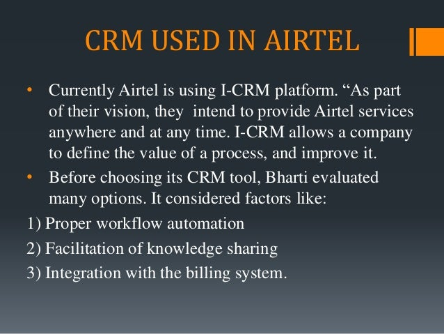 """CRM USED IN AIRTEL • Currently Airtel is using I-CRM platform. """"As part of their vision, they intend to provide Airtel ser..."""