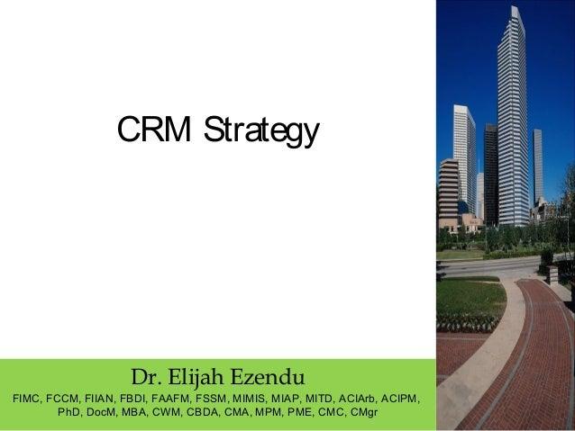 CRM Strategy Dr. Elijah Ezendu FIMC, FCCM, FIIAN, FBDI, FAAFM, FSSM, MIMIS, MIAP, MITD, ACIArb, ACIPM, PhD, DocM, MBA, CWM...