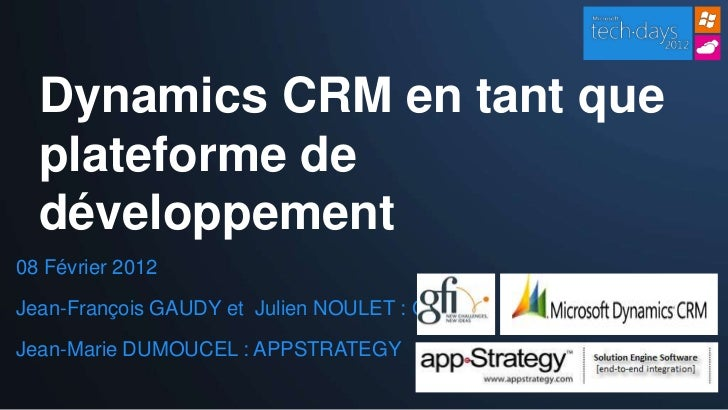Dynamics CRM en tant que  plateforme de  développement08 Février 2012Jean-François GAUDY et Julien NOULET : GFIJean-Marie ...