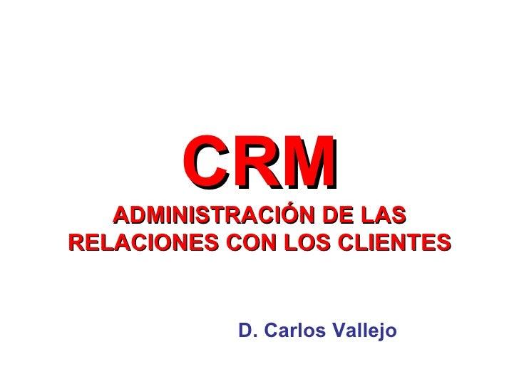 CRM ADMINISTRACIÓN DE LAS RELACIONES CON LOS CLIENTES D. Carlos Vallejo