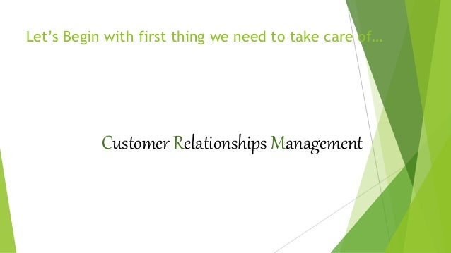 Let's Begin with first thing we need to take care of… Customer Relationships Management