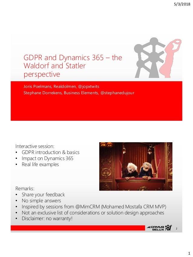 5/3/2018 1 GDPR and Dynamics 365 – the Waldorf and Statler perspective Joris Poelmans, Realdolmen, @jopxtwits Stephane Dor...
