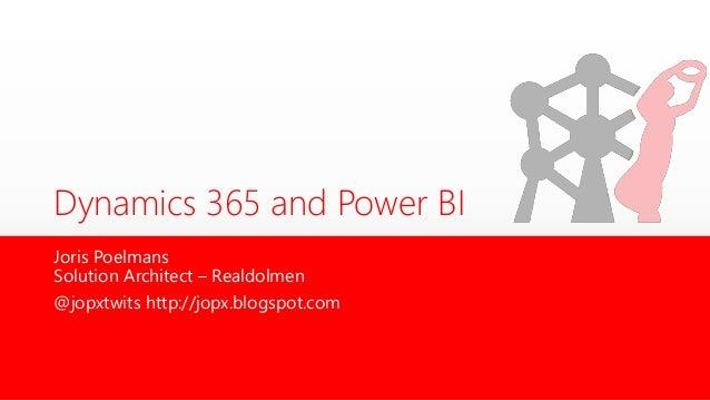 Dynamics 365 and Power BI Joris Poelmans Solution Architect – Realdolmen @jopxtwits http://jopx.blogspot.com