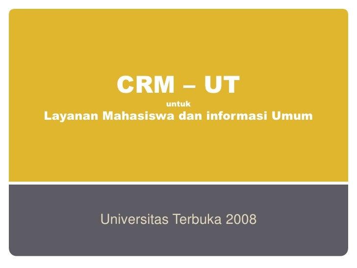 CRM – UT                 untukLayanan Mahasiswa dan informasi Umum       Universitas Terbuka 2008