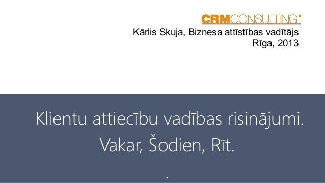Kārlis Skuja, Biznesa attīstības vadītājs Rīga, 2013  Klientu attiecību vadības risinājumi. Vakar, Šodien, Rīt. .