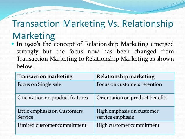 Transaction Marketing Vs. Relationship Marketing  In 1990's the concept of Relationship Marketing emerged strongly but th...