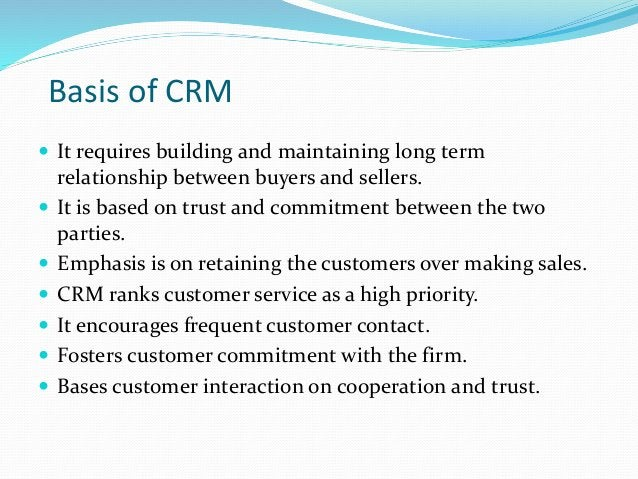 Basis of CRM  It requires building and maintaining long term relationship between buyers and sellers.  It is based on tr...