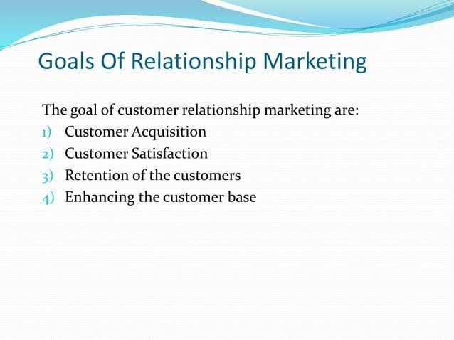 Goals Of Relationship Marketing The goal of customer relationship marketing are: 1) Customer Acquisition 2) Customer Satis...