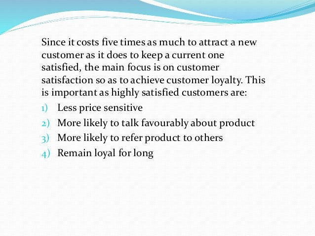 Since it costs five times as much to attract a new customer as it does to keep a current one satisfied, the main focus is ...