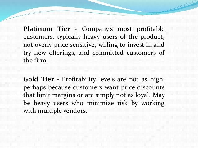Platinum Tier - Company's most profitable customers, typically heavy users of the product, not overly price sensitive, wil...