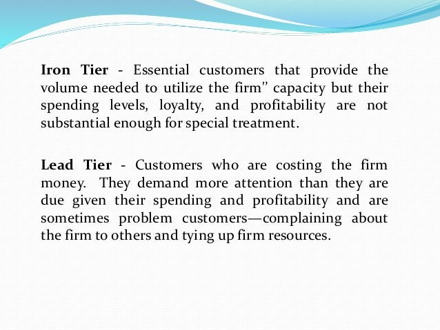 Iron Tier - Essential customers that provide the volume needed to utilize the firm'' capacity but their spending levels, l...