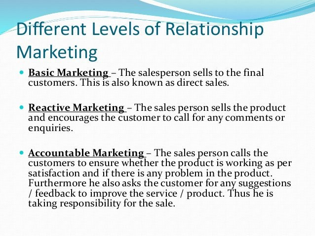 Different Levels of Relationship Marketing  Basic Marketing – The salesperson sells to the final customers. This is also ...