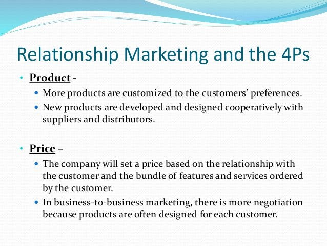 Relationship Marketing and the 4Ps • Product -  More products are customized to the customers' preferences.  New product...