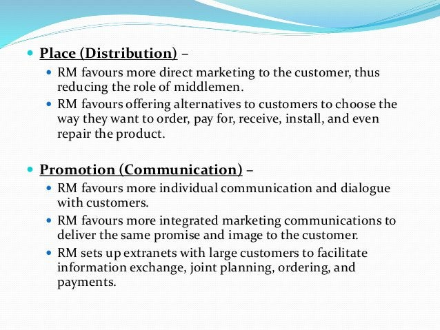  Place (Distribution) –  RM favours more direct marketing to the customer, thus reducing the role of middlemen.  RM fav...