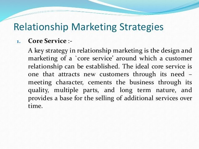 Relationship Marketing Strategies 1. Core Service :- A key strategy in relationship marketing is the design and marketing ...