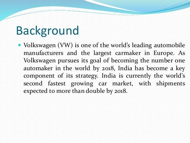 Background  Volkswagen (VW) is one of the world's leading automobile manufacturers and the largest carmaker in Europe. As...