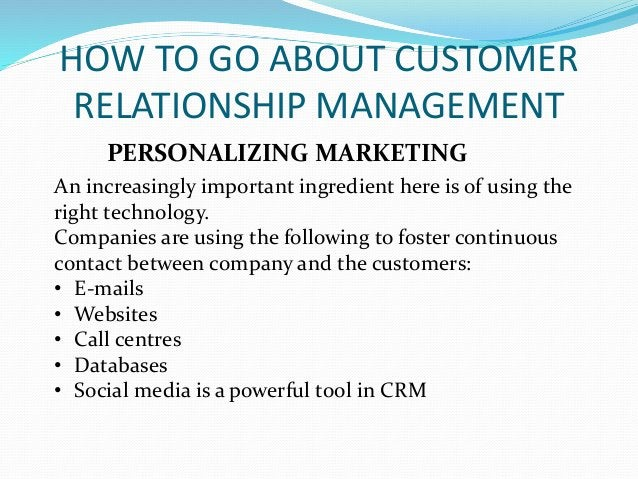 HOW TO GO ABOUT CUSTOMER RELATIONSHIP MANAGEMENT PERSONALIZING MARKETING An increasingly important ingredient here is of u...
